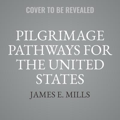 Pilgrimage Pathways for the United States: Creating Pilgrimage Routes to Enrich Lives, Enhance Community, and Restore Ecosystems Audiobook, by James E. Mills
