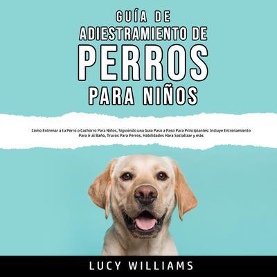 Guía de Adiestramiento de Perros Para Niños Audiobook, by Lucy Williams