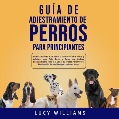 Guía de Adiestramiento de Perros Para Principiantes Audiobook, by Lucy Williams