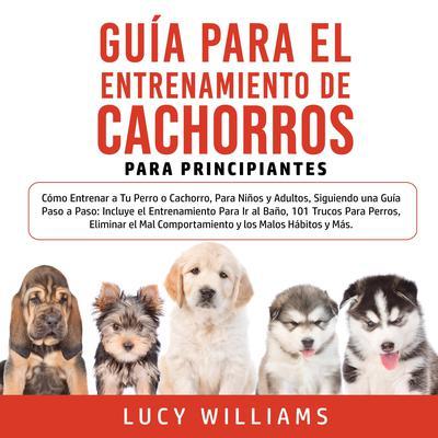 Guía Para el Entrenamiento de Cachorros Para Principiantes Audiobook, by Lucy Williams