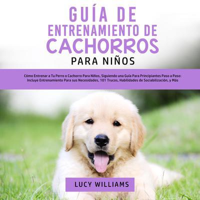 Guía de Entrenamiento de Cachorros Para Niños Audiobook, by Lucy Williams