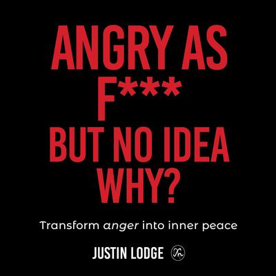 Angry As F*** But No Idea Why? Audiobook, by Justin Lodge
