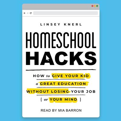 Homeschool Hacks: How to Give Your Kid a Great Education Without Losing Your Job (or Your Mind) Audiobook, by Linsey Knerl