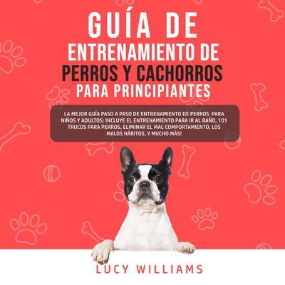 Guía de Entrenamiento de Perros y Cachorros Para Principiantes Audiobook, by Lucy Williams