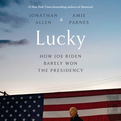 Lucky: How Joe Biden Barely Won the Presidency Audiobook, by Amie Parnes