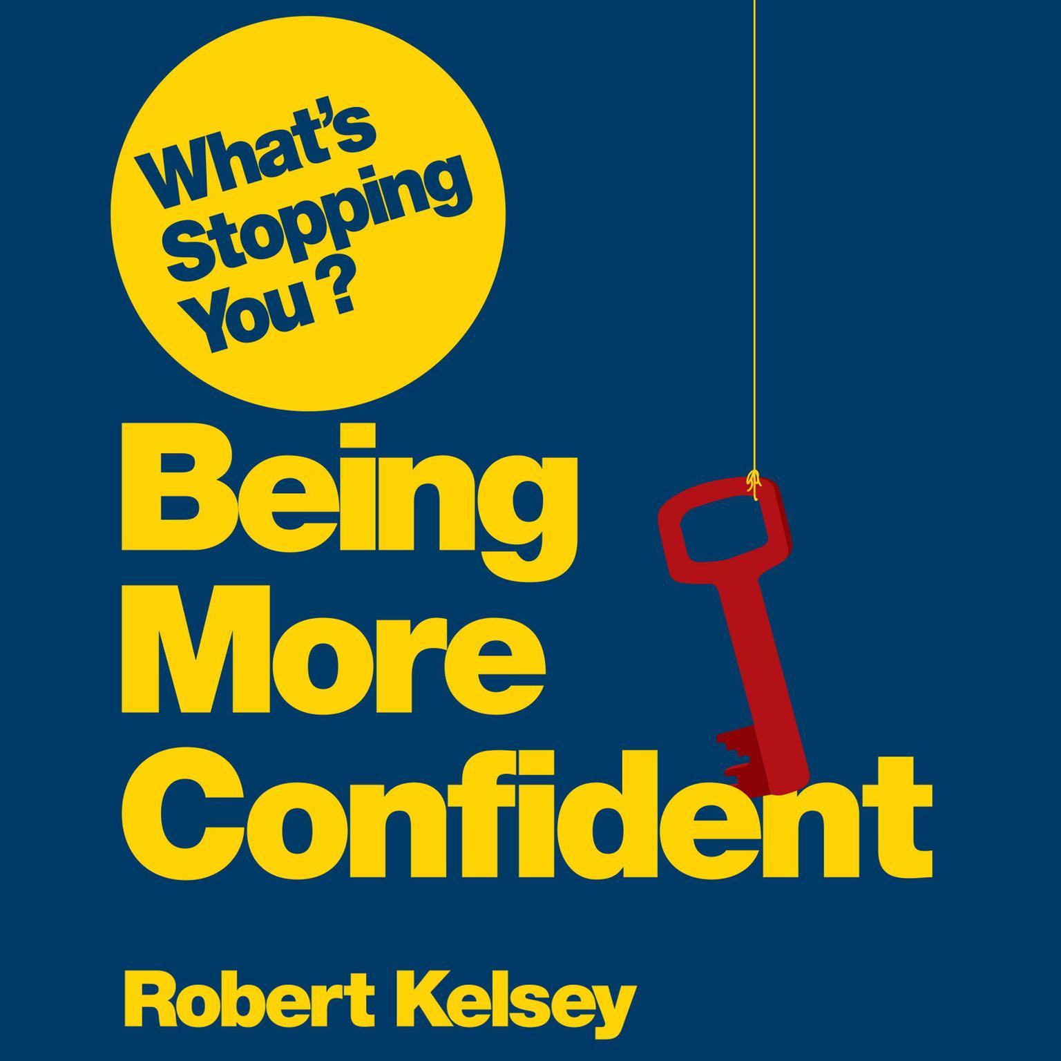 Whats Stopping You? Being More Confident: Why Smart People Can Lack Confidence and What You Can Do About It Audiobook, by Robert Kelsey