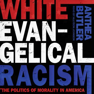 White Evangelical Racism: The Politics of Morality in America Audiobook, by Anthea Butler