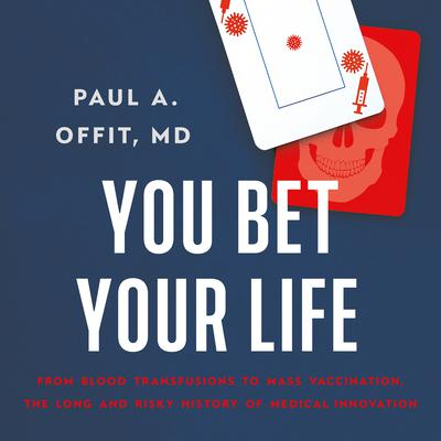 You Bet Your Life: From Blood Transfusions to Mass Vaccination, the Long and Risky History of Medical Innovation Audiobook, by Paul A.  Offit