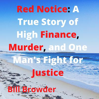 Red Notice: A True Story of High Finance, Murder, and One Man's Fight for Justice Audiobook, by