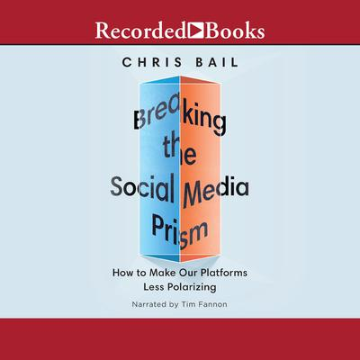 Breaking the Social Media Prism: How to Make Our Platforms Less Polarizing Audiobook, by Christopher A. Bail