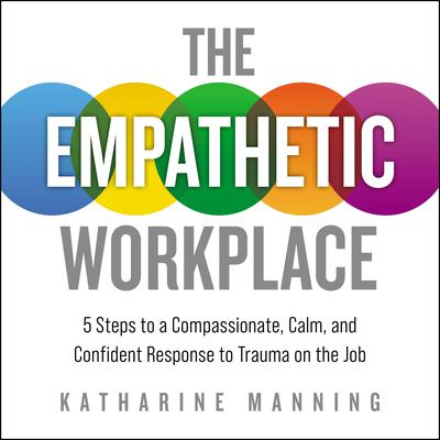 The Empathetic Workplace: 5 Steps to a Compassionate, Calm, and Confident Response to Trauma On the Job Audiobook, by Katharine Manning