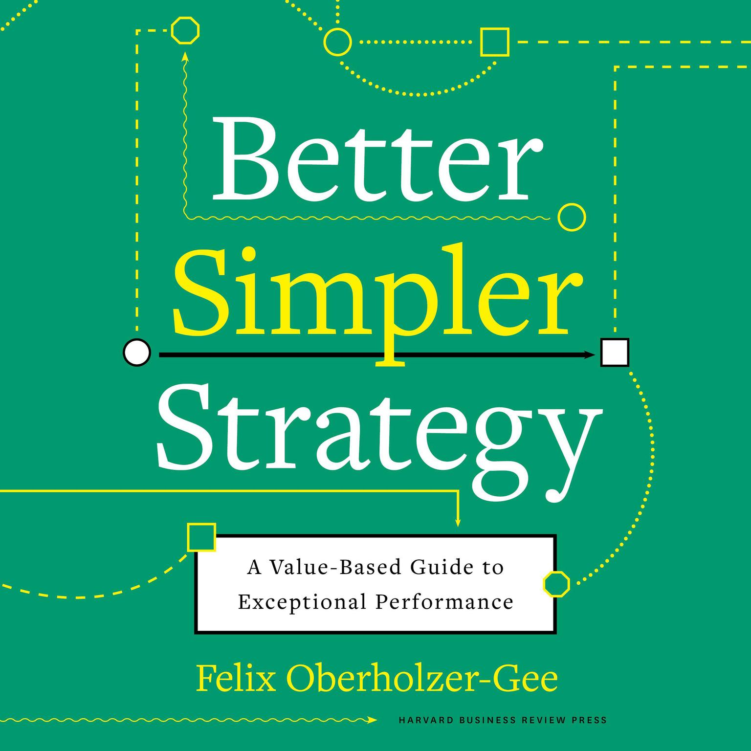 Better, Simpler Strategy: A Value-Based Guide to Exceptional Performance Audiobook, by Felix Oberholzer-Gee