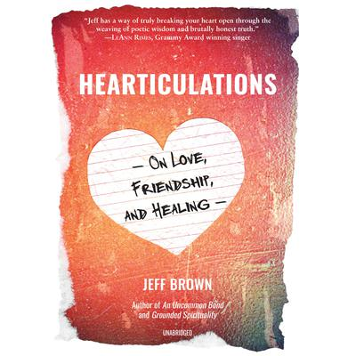 Hearticulations: On Love, Friendship, and Healing Audiobook, by Jeff Brown