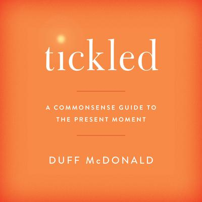 Tickled: A Commonsense Guide to the Present Moment Audiobook, by Duff McDonald
