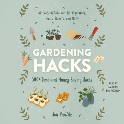 Gardening Hacks: 300+ Time and Money Saving Hacks Audiobook, by
