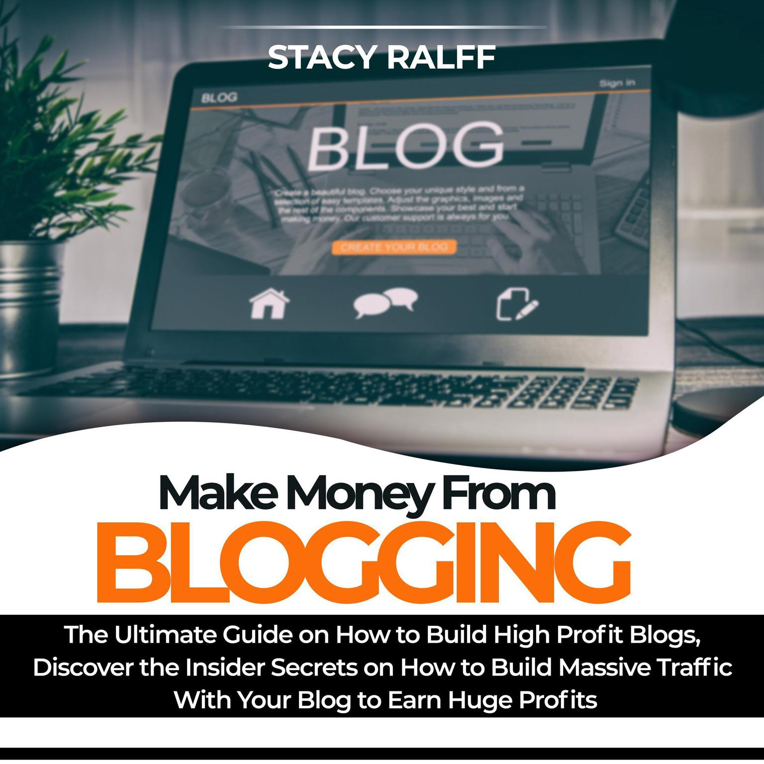 Make Money From Blogging: The Ultimate Guide on How to Build High Profit Blogs, Discover the Insider Secrets on How to Build Massive Traffic With Your Blog to Earn Huge Profits Audiobook, by Stacy Ralff