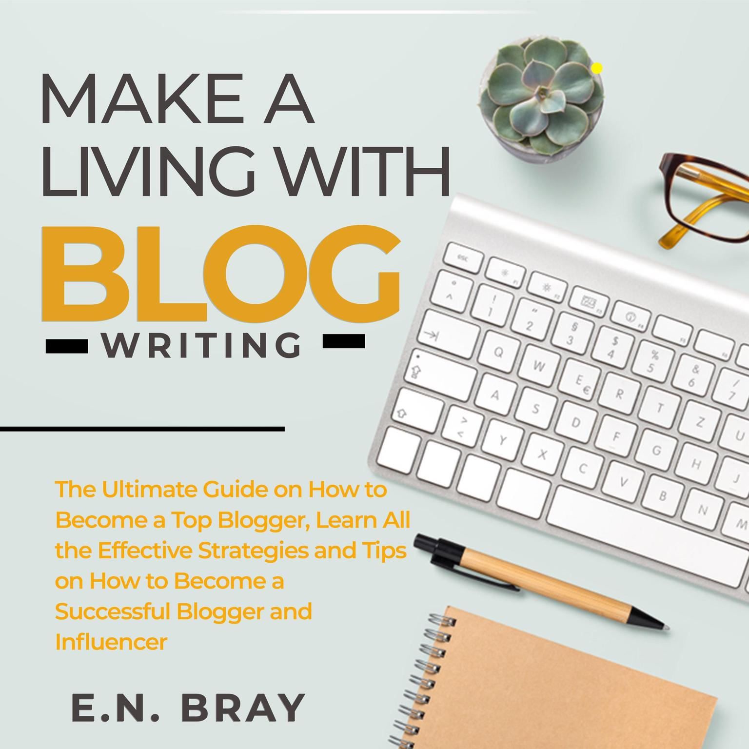 Make a Living With Blog Writing: The Ultimate Guide on How to Become a Top Blogger, Learn All the Effective Strategies and Tips on How to Become a Successful Blogger and Influencer Audiobook, by E.N. Bray