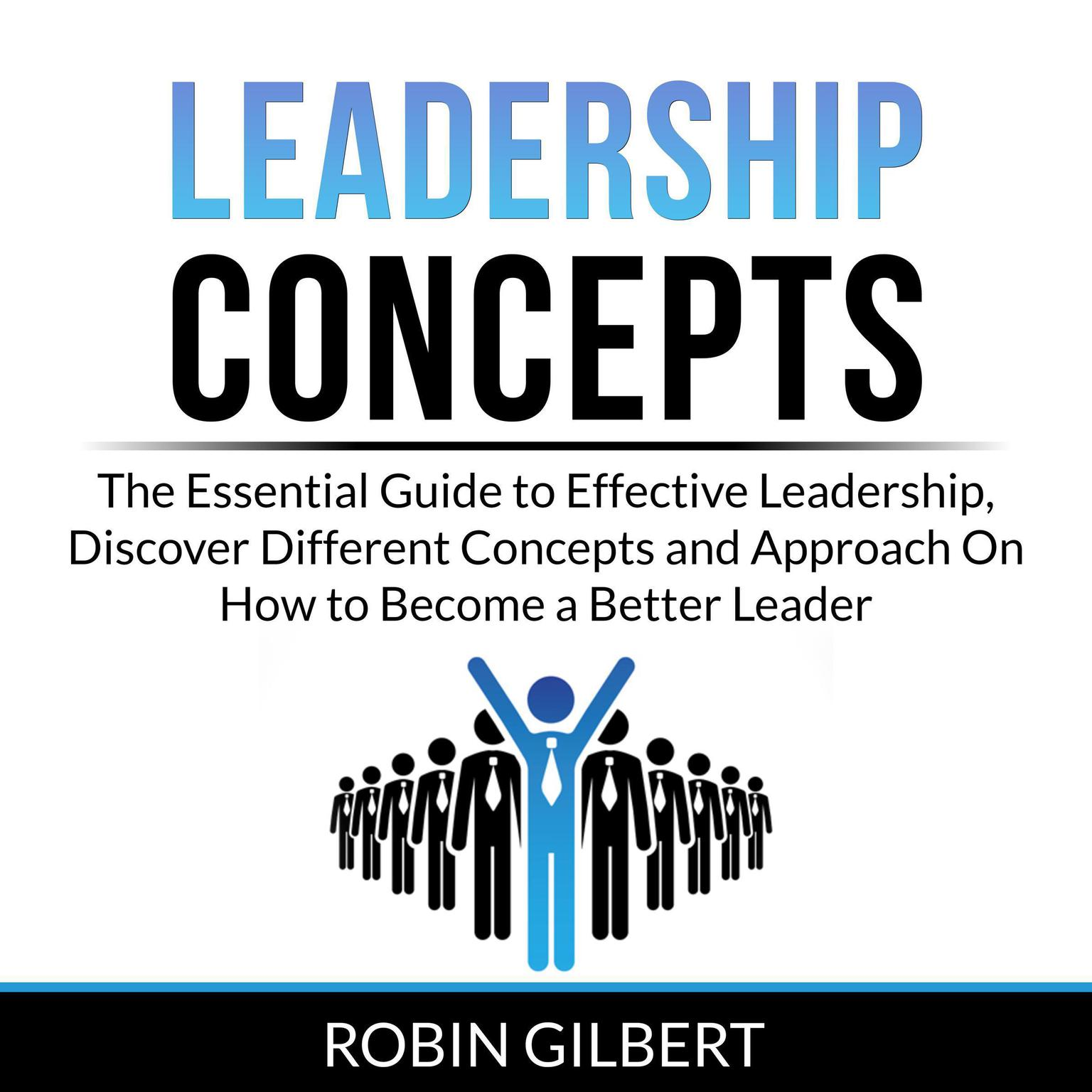 Leadership Concepts: The Essential Guide to Effective Leadership, Discover Different Concepts and Approach On How to Become a Better Leader Audiobook, by Robin Gilbert