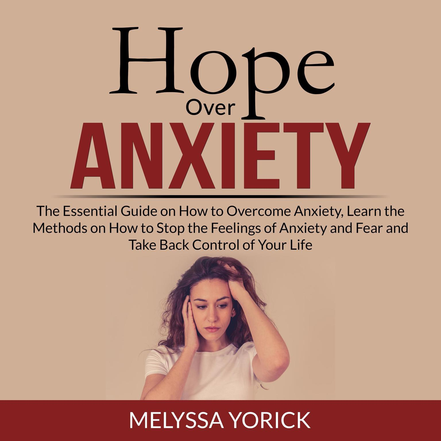 Hope Over Anxiety: The Essential Guide on How to Overcome Anxiety, Learn the Methods on How to Stop the Feelings of Anxiety and Fear and Take Back Control of Your Life Audiobook, by Melyssa Yorick