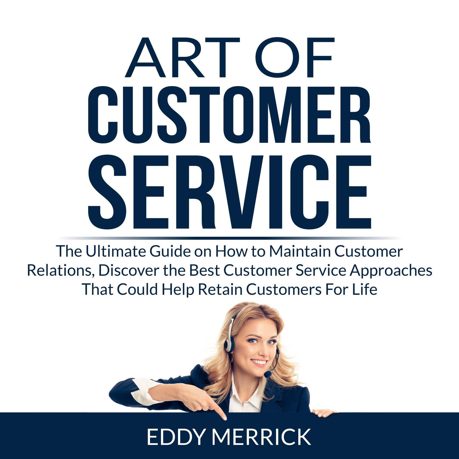 Art of Customer Service: The Ultimate Guide on How to Maintain Customer Relations, Discover the Best Customer Service Approaches That Could Help Retain Customers For Life Audiobook, by Eddy Merrick