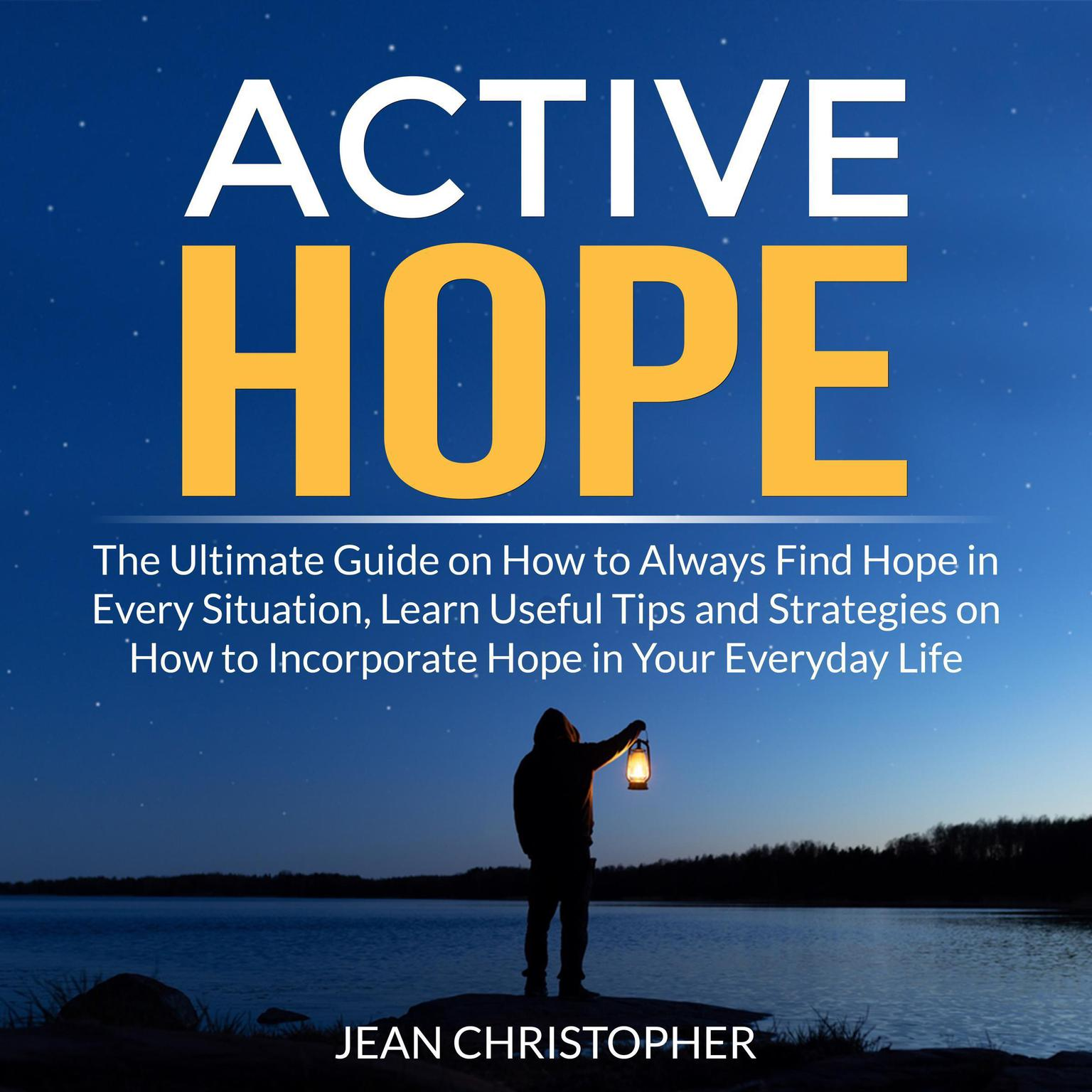 Active Hope: The Ultimate Guide on How to Always Find Hope in Every Situation, Learn Useful Tips and Strategies on How to Incorporate Hope in Your Everyday Life Audiobook, by Jean Chrisopher
