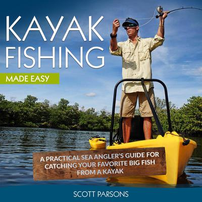 Kayak Fishing: A Practical Sea Angler's Guide for Catching Your Favorite Big Fish from a Kayak Audiobook, by Scott Parsons