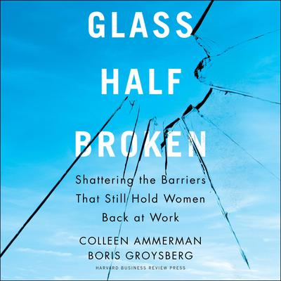Glass Half-Broken: Shattering the Barriers That Still Hold Women Back at Work Audiobook, by Boris Groysberg
