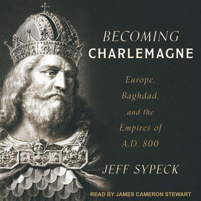 Becoming Charlemagne: Europe, Baghdad, and the Empires of A.D. 800 Audiobook, by
