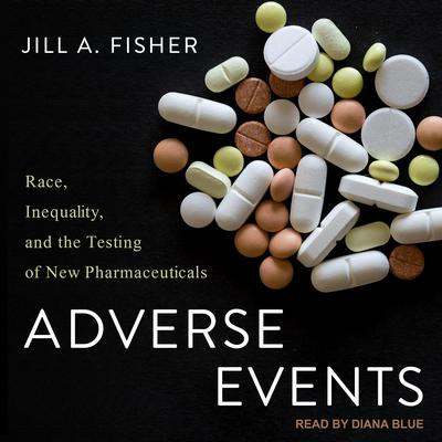 Adverse Events: Race, Inequality, and the Testing of New Pharmaceuticals Audiobook, by Jill A. Fisher