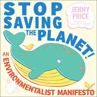Stop Saving the Planet!: An Environmentalist Manifesto Audiobook, by Jenny Price