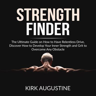 Strength Finder: The Ultimate Guide on How to Have Relentless Drive, Discover How to Develop Your Inner Strength and Grit to Overcome Any Obstacle Audiobook, by Kirk Augustine