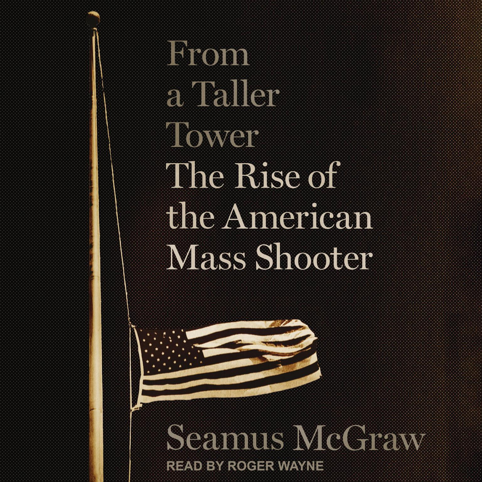 From a Taller Tower: The Rise of the American Mass Shooter Audiobook, by Seamus McGraw