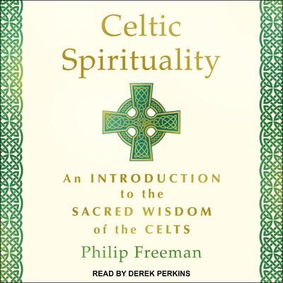 Celtic Spirituality: An Introduction to the Sacred Wisdom of the Celts Audiobook, by Philip Freeman