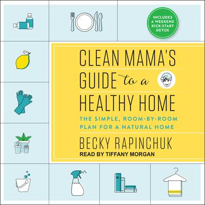 Clean Mamas Guide to a Healthy Home: The Simple, Room-by-Room Plan for a Natural Home Audiobook, by Becky Rapinchuk