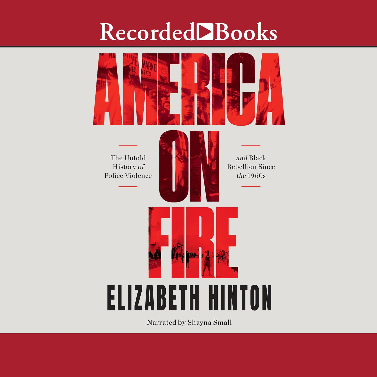 America on Fire: The Untold History of Police Violence and Black Rebellion Since the 60s Audiobook, by Elizabeth Hinton