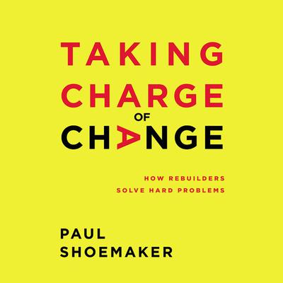 Taking Charge of Change: How Rebuilders Solve Hard Problems Audiobook, by Paul Shoemaker
