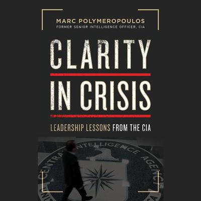 Clarity in Crisis: Leadership Lessons from the CIA Audiobook, by Marc Polymeropoulos