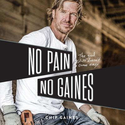 No Pain, No Gaines: The Good Stuff Doesnt Come Easy Audiobook, by Chip Gaines