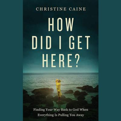 How Did I Get Here?: Finding Your Way Back to God When Everything is Pulling You Away Audiobook, by
