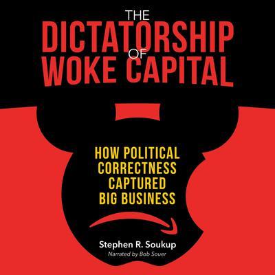 The Dictatorship of Woke Capital: How Political Correctness Captured Big Business Audiobook, by Stephen R. Soukup