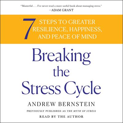 Breaking the Stress Cycle: 7 Steps to Greater Resilience, Happiness, and Peace of Mind Audiobook, by Andrew Bernstein