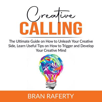 Creative Calling: The Ultimate Guide on How to Unleash Your Creative Side, Learn Useful Tips on How to Trigger and Develop Your Creative Mind  Audiobook, by Bran Raferty