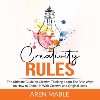 Creativity Rules: The Ultimate Guide on Creative Thinking, Learn The Best Ways on How to Come Up With Creative and Original Ideas  Audiobook, by Aren Mable