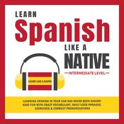 Learn Spanish Like a Native - Intermediate Level: Learning Spanish in Your Car Has Never Been Easier! Have Fun with Crazy Vocabulary, Daily Used Phrases, Exercises & Correct Pronunciations Audiobook, by Learn Like A Native