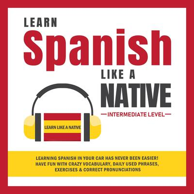Learn Spanish Like a Native - Intermediate Level: Learning Spanish in Your Car Has Never Been Easier! Have Fun with Crazy Vocabulary, Daily Used Phrases, Exercises & Correct Pronunciations Audiobook, by