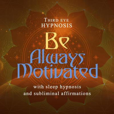 Be Always Motivated Audiobook, by Third Eye Hypnosis
