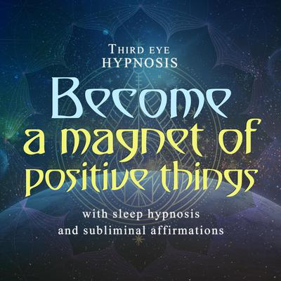 Become a magnet of positive things Audiobook, by Third Eye Hypnosis