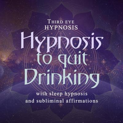 Hypnosis to Quit Drinking: With Sleep Hypnosis and Subliminal Affirmations  Audiobook, by Third Eye Hypnosis