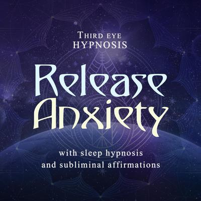 Release Anxiety: With Sleep Hypnosis and Subliminal Affirmations  Audiobook, by Third Eye Hypnosis