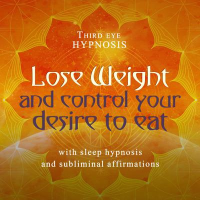 Lose Weight and Control Your Desire to Eat: With Sleep Hypnosis and Subliminal Affirmations  Audiobook, by Third Eye Hypnosis